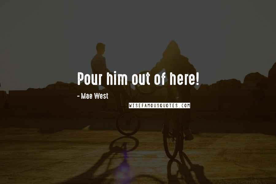 Mae West Quotes: Pour him out of here!