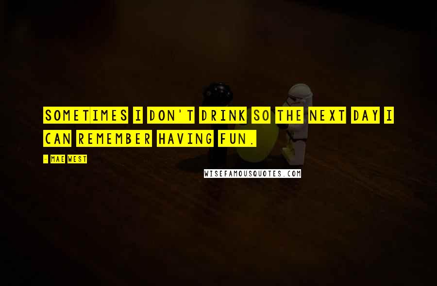 Mae West Quotes: Sometimes I don't drink so the next day I can remember having fun.