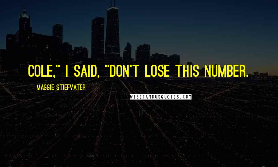 "Maggie Stiefvater Quotes: Cole,"" I said, ""Don't lose this number."