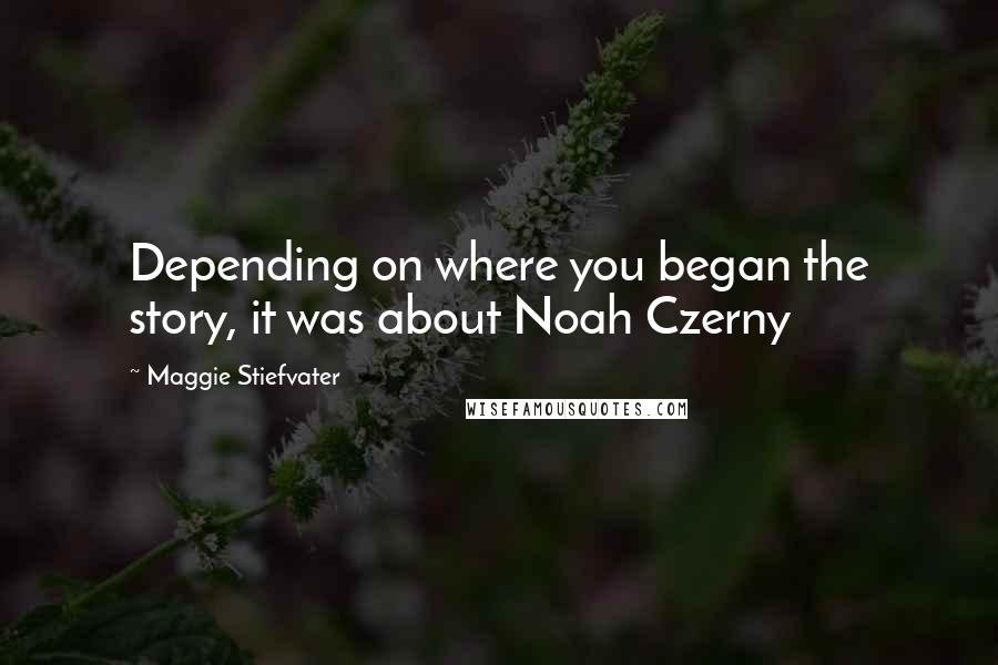 Maggie Stiefvater Quotes: Depending on where you began the story, it was about Noah Czerny