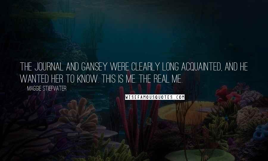 Maggie Stiefvater Quotes: The journal and Gansey were clearly long acquainted, and he wanted her to know. This is me. The real me.