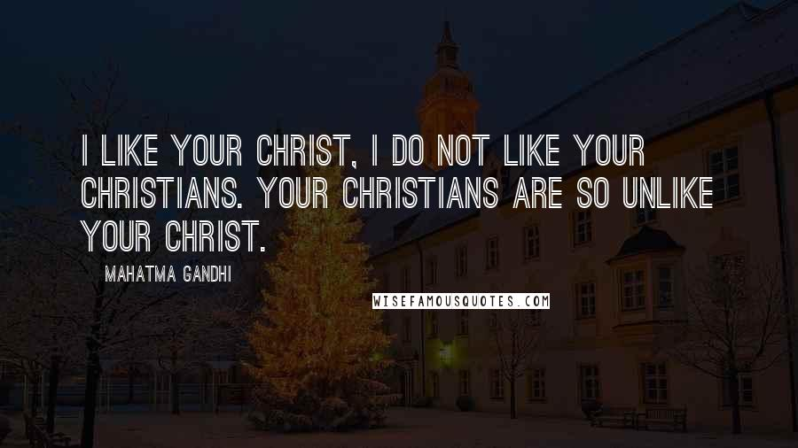 Mahatma Gandhi Quotes: I like your Christ, I do not like your Christians. Your Christians are so unlike your Christ.