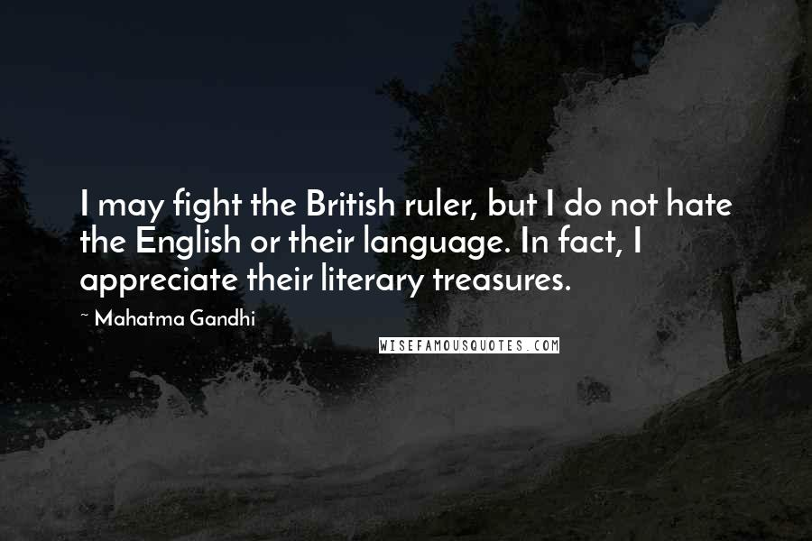 Mahatma Gandhi Quotes: I may fight the British ruler, but I do not hate the English or their language. In fact, I appreciate their literary treasures.