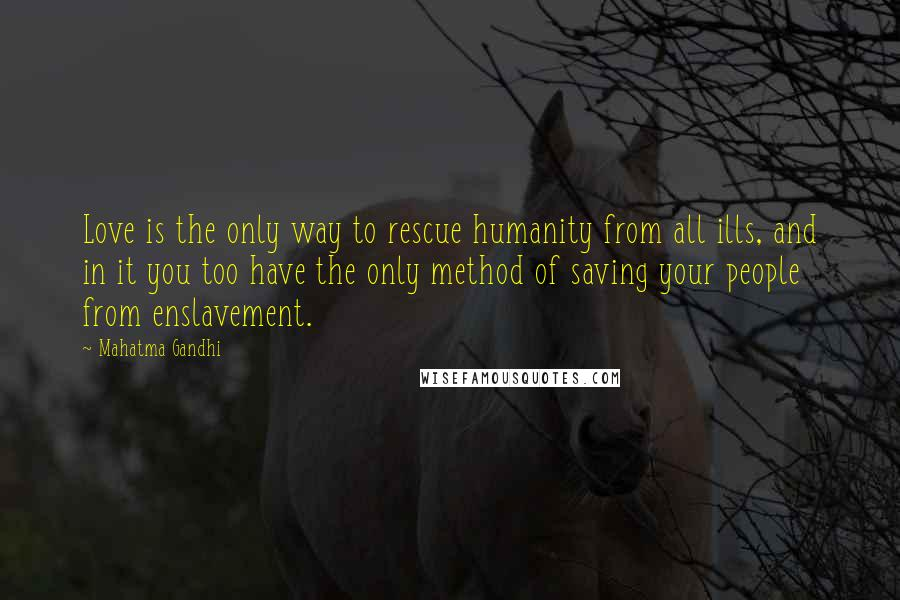 Mahatma Gandhi Quotes: Love is the only way to rescue humanity from all ills, and in it you too have the only method of saving your people from enslavement.