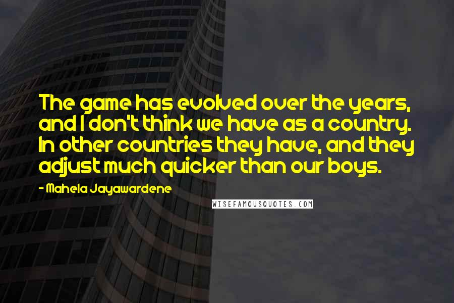 Mahela Jayawardene Quotes: The game has evolved over the years, and I don't think we have as a country. In other countries they have, and they adjust much quicker than our boys.