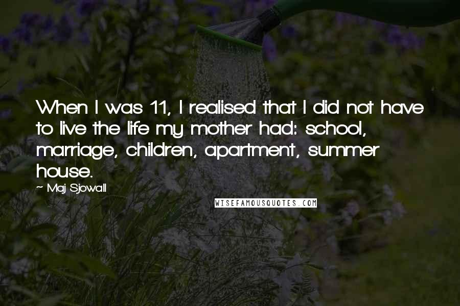 Maj Sjowall Quotes: When I was 11, I realised that I did not have to live the life my mother had: school, marriage, children, apartment, summer house.