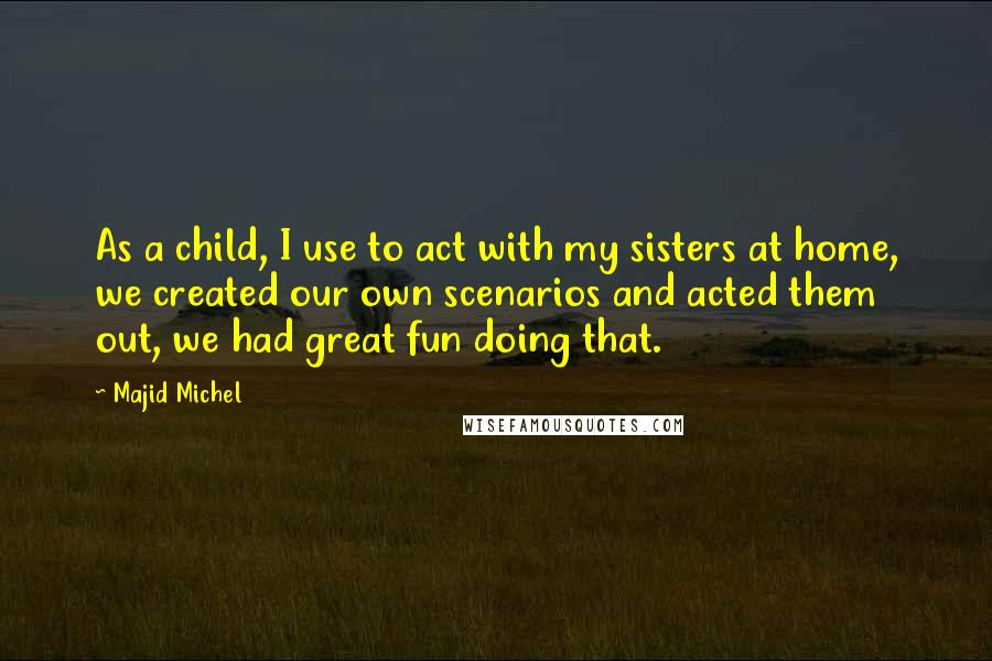 Majid Michel Quotes: As a child, I use to act with my sisters at home, we created our own scenarios and acted them out, we had great fun doing that.