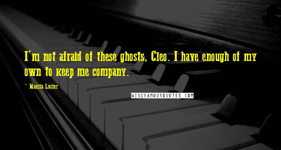 Makiia Lucier Quotes: I'm not afraid of these ghosts, Cleo. I have enough of my own to keep me company.