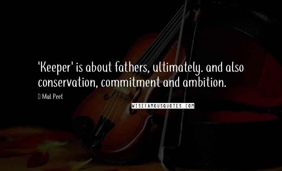 Mal Peet Quotes: 'Keeper' is about fathers, ultimately. and also conservation, commitment and ambition.