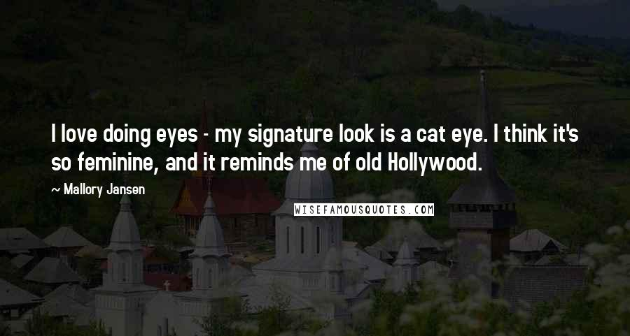 Mallory Jansen Quotes: I love doing eyes - my signature look is a cat eye. I think it's so feminine, and it reminds me of old Hollywood.