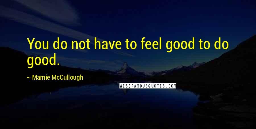 Mamie McCullough Quotes: You do not have to feel good to do good.