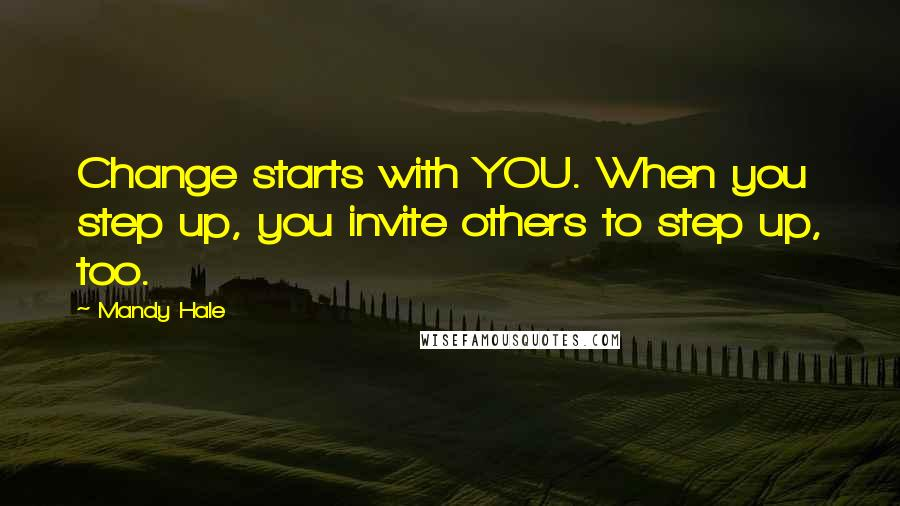 Mandy Hale Quotes: Change starts with YOU. When you step up, you invite others to step up, too.