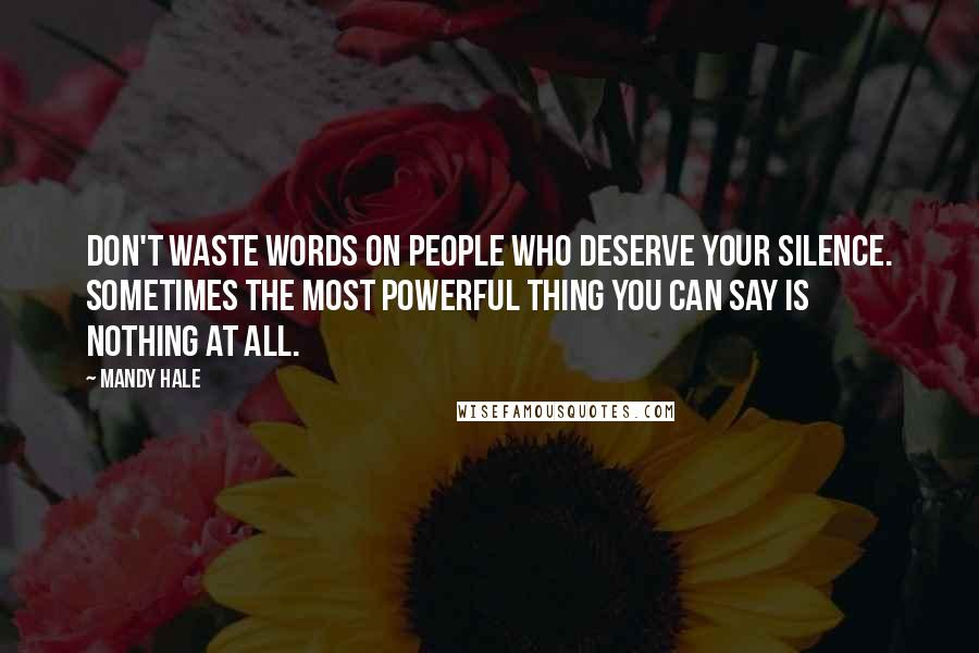 Mandy Hale Quotes: Don't waste words on people who deserve your silence. Sometimes the most powerful thing you can say is nothing at all.