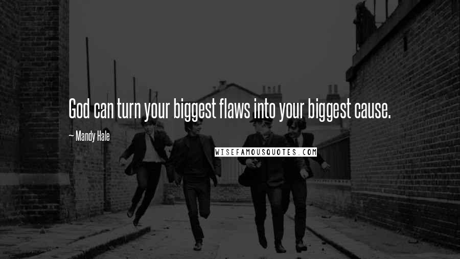 Mandy Hale Quotes: God can turn your biggest flaws into your biggest cause.