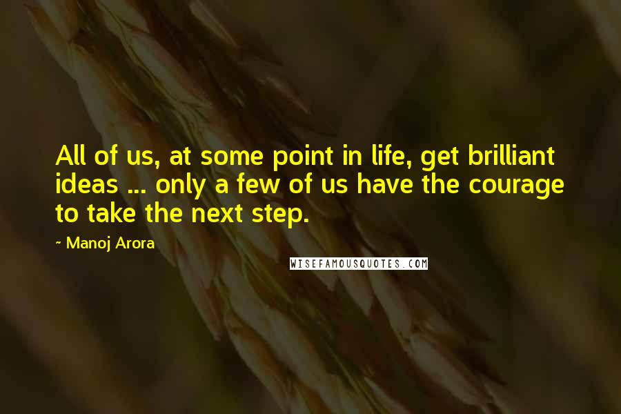 Manoj Arora Quotes: All of us, at some point in life, get brilliant ideas ... only a few of us have the courage to take the next step.