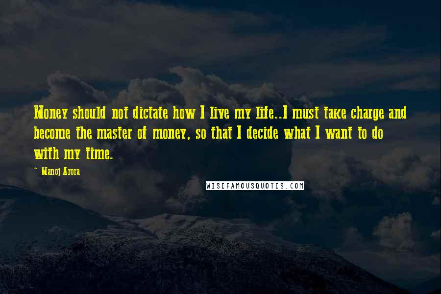 Manoj Arora Quotes: Money should not dictate how I live my life..I must take charge and become the master of money, so that I decide what I want to do with my time.