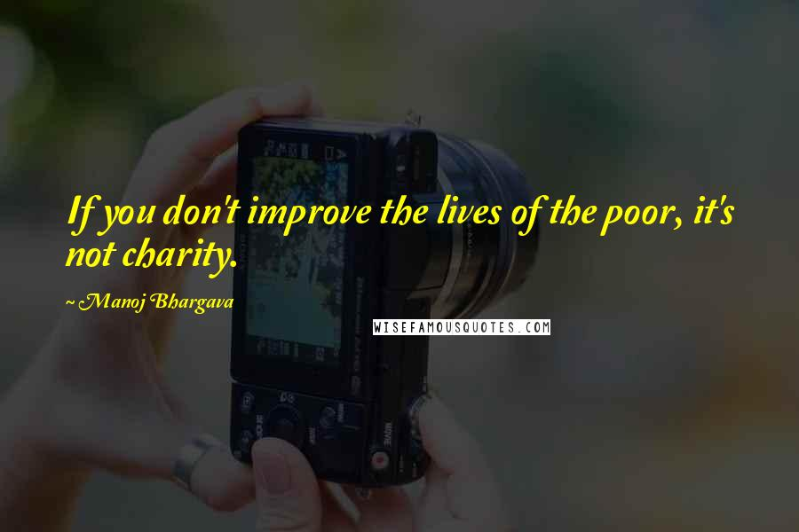 Manoj Bhargava Quotes: If you don't improve the lives of the poor, it's not charity.