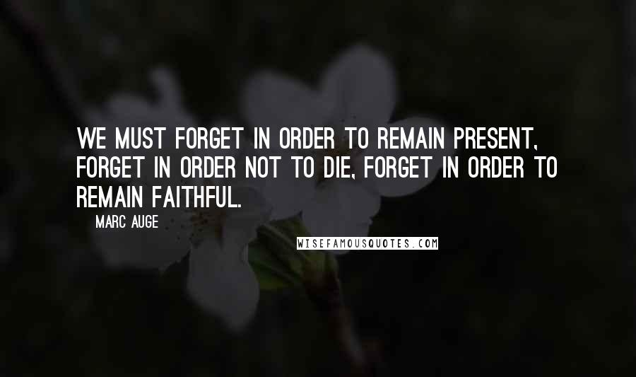 Marc Auge Quotes: We must forget in order to remain present, forget in order not to die, forget in order to remain faithful.
