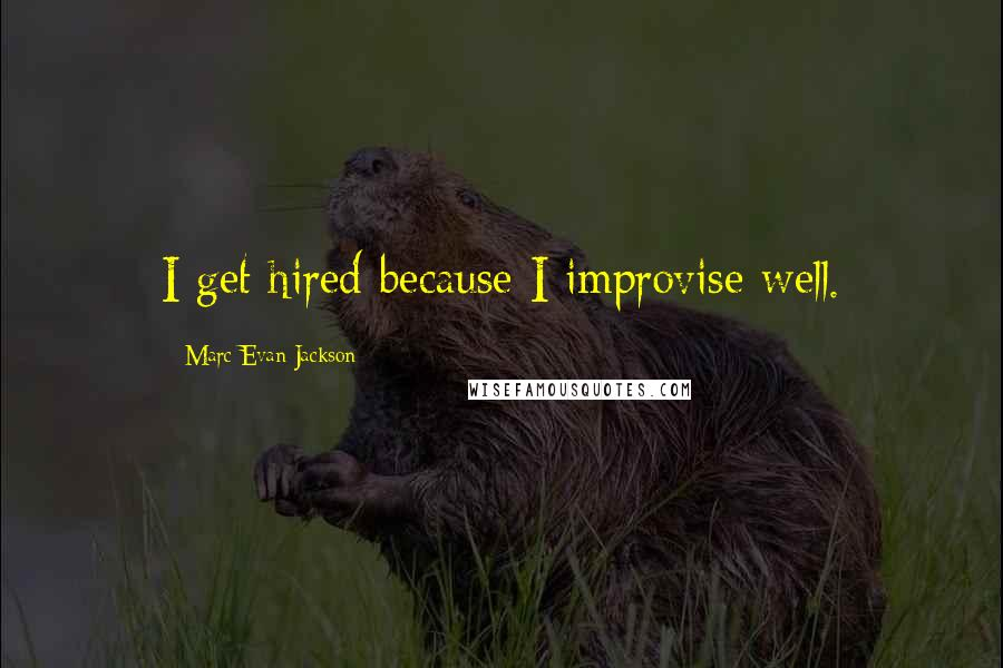 Marc Evan Jackson Quotes: I get hired because I improvise well.