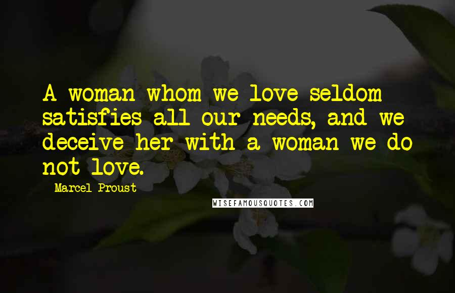 Marcel Proust Quotes: A woman whom we love seldom satisfies all our needs, and we deceive her with a woman we do not love.