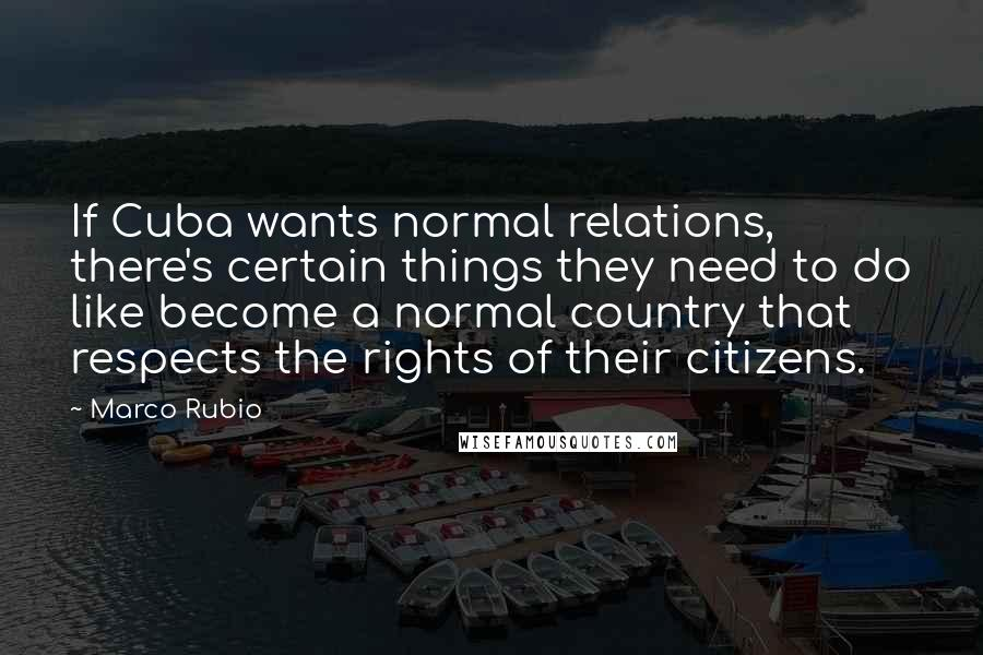 Marco Rubio Quotes: If Cuba wants normal relations, there's certain things they need to do like become a normal country that respects the rights of their citizens.