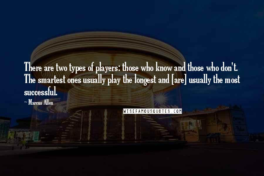 Marcus Allen Quotes: There are two types of players: those who know and those who don't. The smartest ones usually play the longest and [are] usually the most successful.