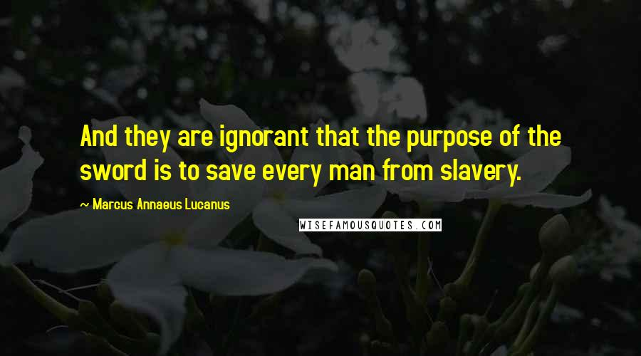 Marcus Annaeus Lucanus Quotes: And they are ignorant that the purpose of the sword is to save every man from slavery.
