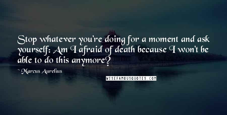 Marcus Aurelius Quotes: Stop whatever you're doing for a moment and ask yourself: Am I afraid of death because I won't be able to do this anymore?