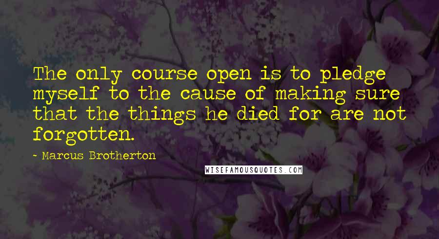 Marcus Brotherton Quotes: The only course open is to pledge myself to the cause of making sure that the things he died for are not forgotten.
