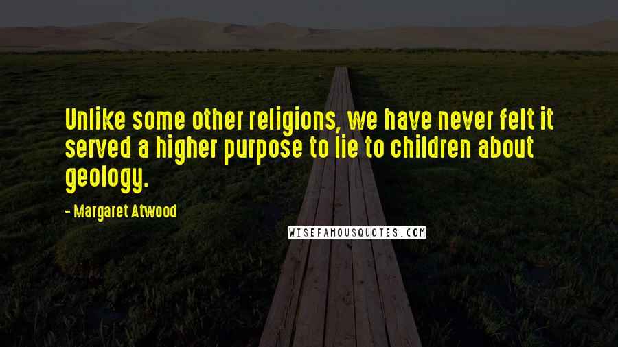 Margaret Atwood Quotes: Unlike some other religions, we have never felt it served a higher purpose to lie to children about geology.