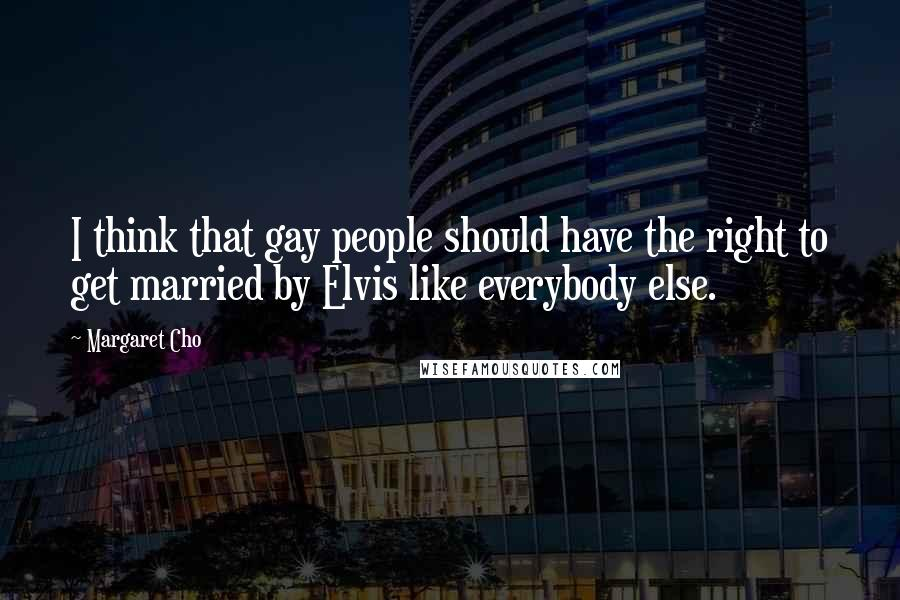 Margaret Cho Quotes: I think that gay people should have the right to get married by Elvis like everybody else.