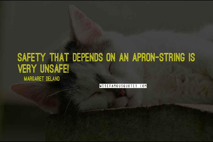 Margaret Deland Quotes: Safety that depends on an apron-string is very unsafe!