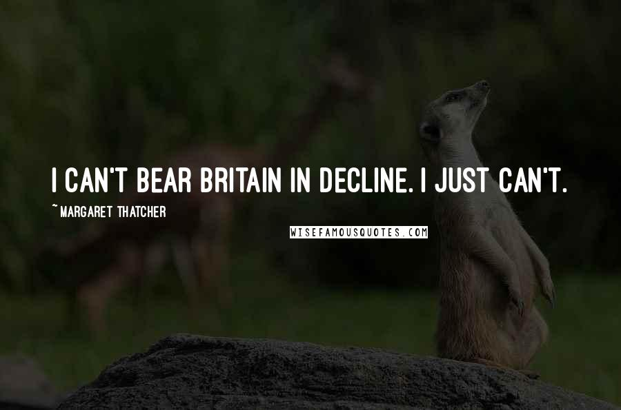 Margaret Thatcher Quotes: I can't bear Britain in decline. I just can't.