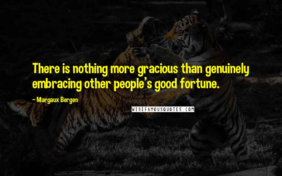 Margaux Bergen Quotes: There is nothing more gracious than genuinely embracing other people's good fortune.