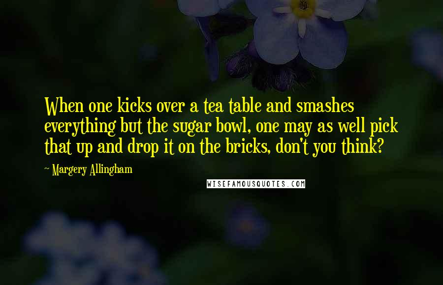 Margery Allingham Quotes: When one kicks over a tea table and smashes everything but the sugar bowl, one may as well pick that up and drop it on the bricks, don't you think?