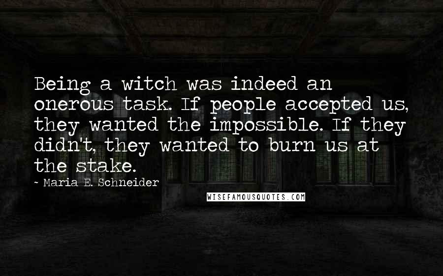 Maria E. Schneider Quotes: Being a witch was indeed an onerous task. If people accepted us, they wanted the impossible. If they didn't, they wanted to burn us at the stake.