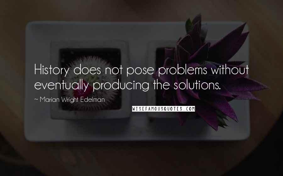Marian Wright Edelman Quotes: History does not pose problems without eventually producing the solutions.
