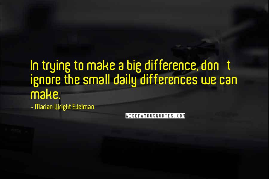 Marian Wright Edelman Quotes: In trying to make a big difference, don't ignore the small daily differences we can make.