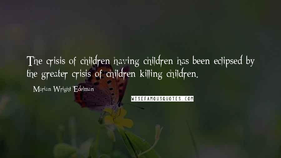 Marian Wright Edelman Quotes: The crisis of children having children has been eclipsed by the greater crisis of children killing children.