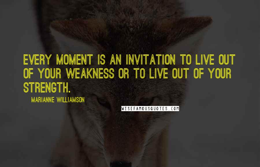 Marianne Williamson Quotes: Every moment is an invitation to live out of your weakness or to live out of your strength.