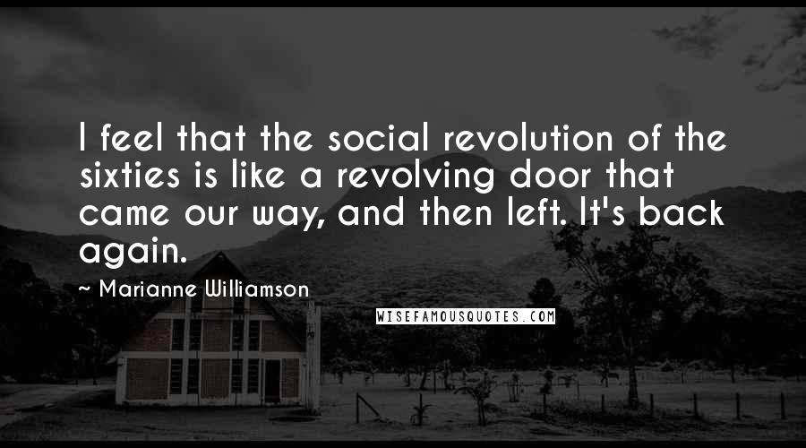 Marianne Williamson Quotes: I feel that the social revolution of the sixties is like a revolving door that came our way, and then left. It's back again.