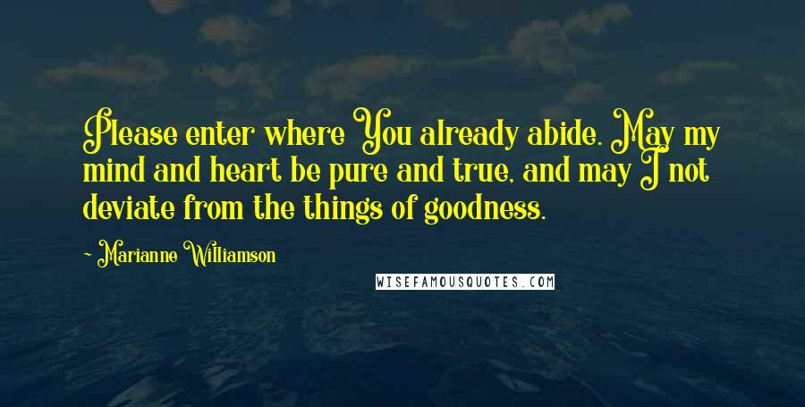 Marianne Williamson Quotes: Please enter where You already abide. May my mind and heart be pure and true, and may I not deviate from the things of goodness.
