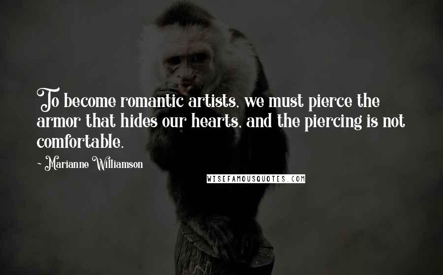 Marianne Williamson Quotes: To become romantic artists, we must pierce the armor that hides our hearts, and the piercing is not comfortable.