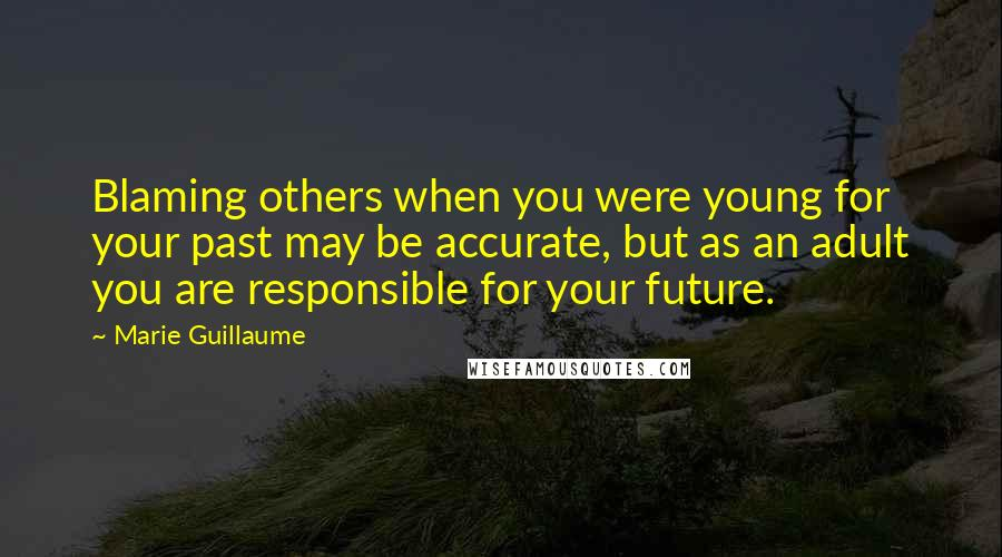 Marie Guillaume Quotes: Blaming others when you were young for your past may be accurate, but as an adult you are responsible for your future.