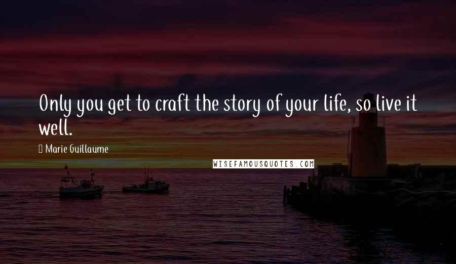 Marie Guillaume Quotes: Only you get to craft the story of your life, so live it well.