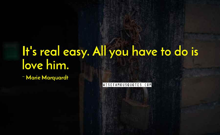 Marie Marquardt Quotes: It's real easy. All you have to do is love him.
