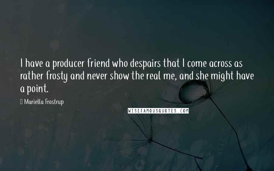 Mariella Frostrup Quotes: I have a producer friend who despairs that I come across as rather frosty and never show the real me, and she might have a point.
