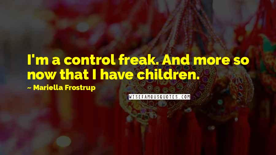 Mariella Frostrup Quotes: I'm a control freak. And more so now that I have children.