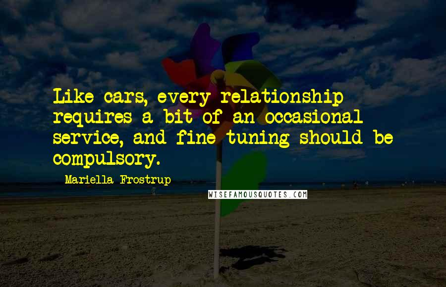 Mariella Frostrup Quotes: Like cars, every relationship requires a bit of an occasional service, and fine-tuning should be compulsory.