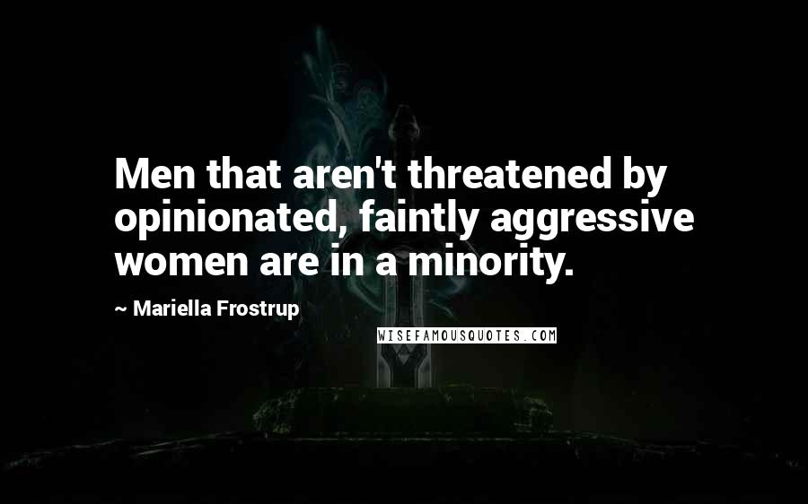 Mariella Frostrup Quotes: Men that aren't threatened by opinionated, faintly aggressive women are in a minority.
